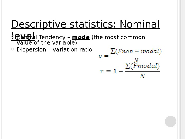 Descriptive statistics: Nominal level Central Tendency – mode (the most common value of the variable) Dispersion