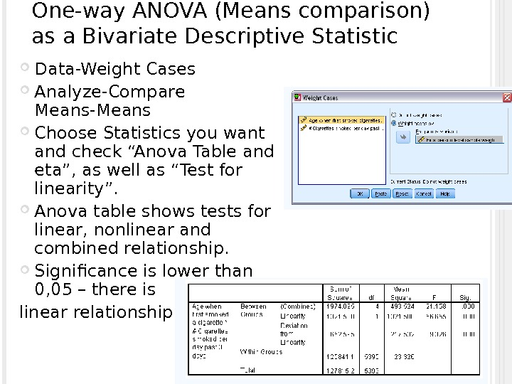 One-way ANOVA (Means comparison) as a Bivariate Descriptive Statistic Data-Weight Cases Analyze-Compare Means-Means Choose Statistics you