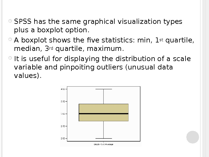 SPSS has the same graphical visualization types plus a boxplot option.  A boxplot shows