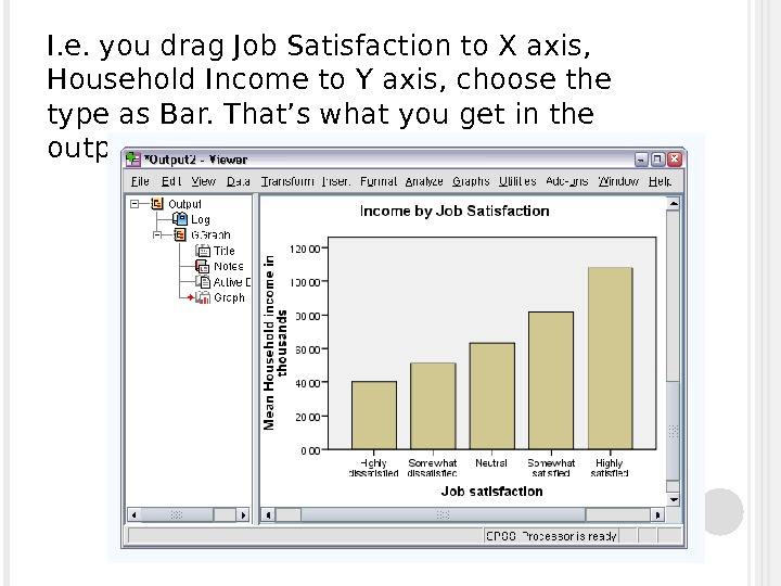 I. e. you drag Job Satisfaction to X axis,  Household Income to Y axis, choose