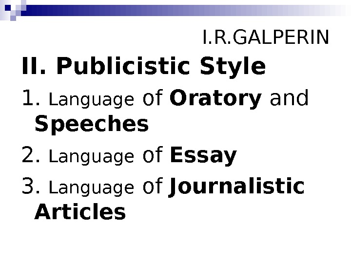I. R. GALPERIN II. Publicistic Style 1.  Language of Oratory and Speeches 2.
