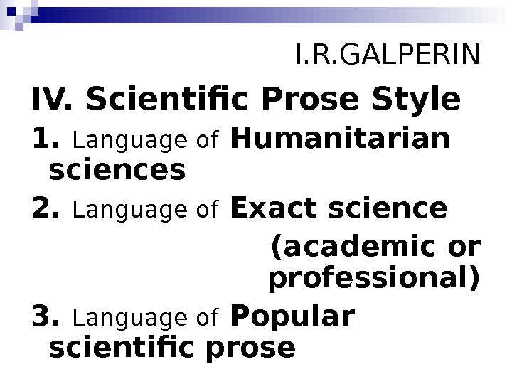 I. R. GALPERIN IV. Scientific Prose Style 1.  Language of Humanitarian sciences 2.
