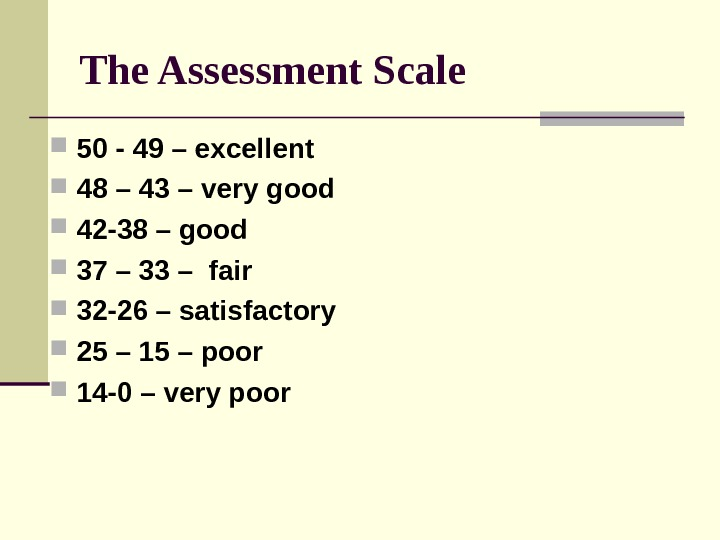 The Assessment Scale 50 - 49 – excellent 48 – 43 – very good 42 -38