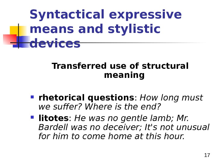 17 Syntactical expressive means and stylistic devices Transferred use of structural meaning  rhetorical questions