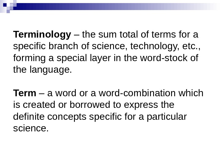 Terminology – the sum total of terms for a specific branch of science, technology,