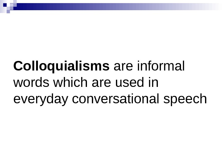 Colloquialisms are informal words which are used in everyday conversational speech