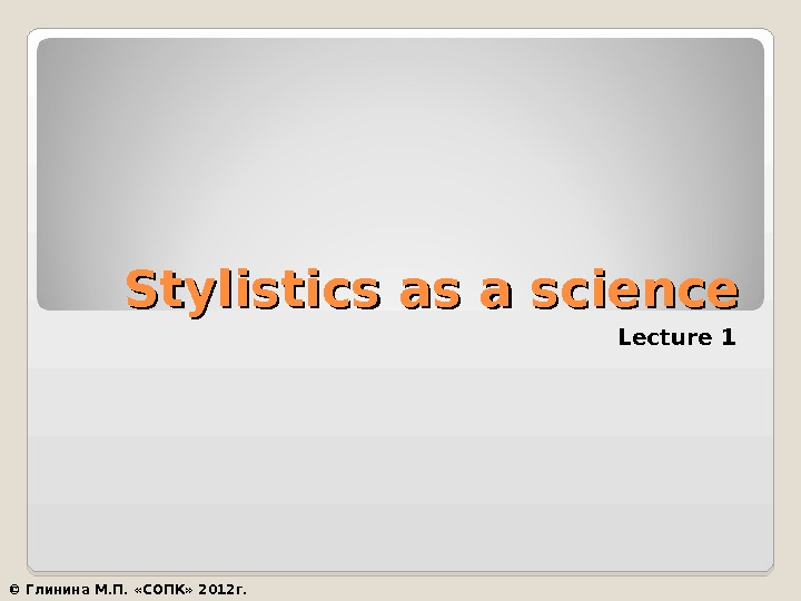 Stylistics as a science Lecture 1 © Глинина М. П.  «СОПК» 2012 г.