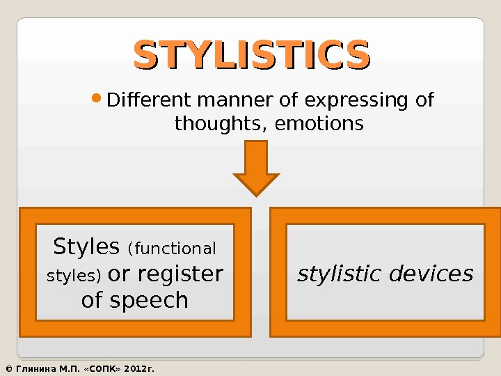 STYLISTICS Different manner of expressing of thoughts, emotions Styles (functional styles) or register of speech stylistic