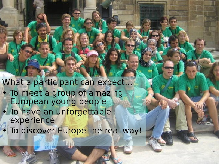 What a participant can expect… • To meet a group of amazing European young people •