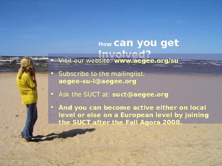 How can you get involved?  • V isit our website:  www. aegee. org/su •