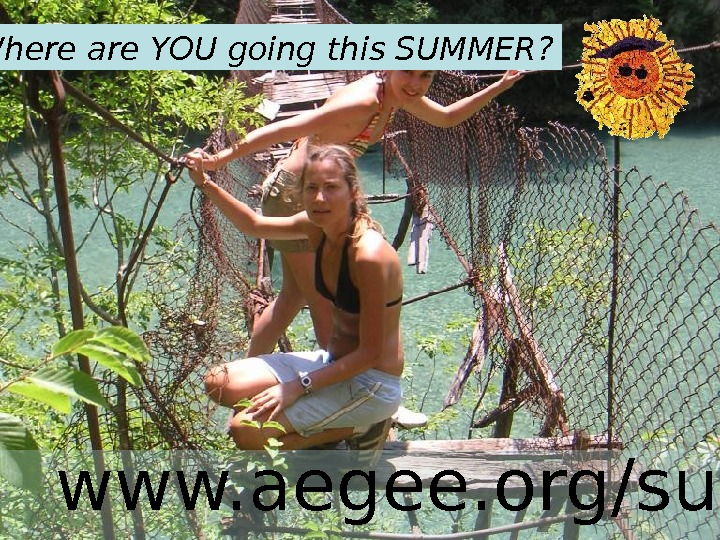 www. aegee. org/su Where are YOU going this SUMMER?