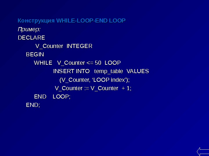 Конструкция WHILE-LOOP-END LOOP  Пример : : DECLARE   V_Counter INTEGER BEGIN  WHILE