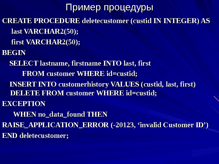 Пример процедуры CREATE PROCEDURE deletecustomer (custid IN INTEGER) AS  last VARCHAR 2(50);