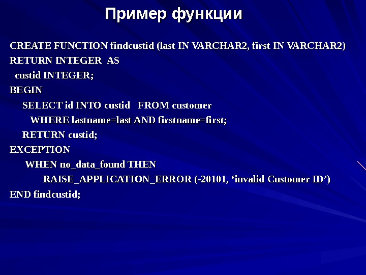 Пример функции CREATE FUNCTION findcustid (last IN VARCHAR 2, first IN VARCHAR 2) RETURN