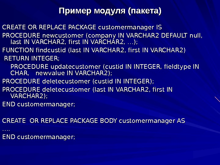Пример модуля (пакета) CREATE OR REPLACE PACKAGE customermanager IS PROCEDURE newcustomer (company IN VARCHAR