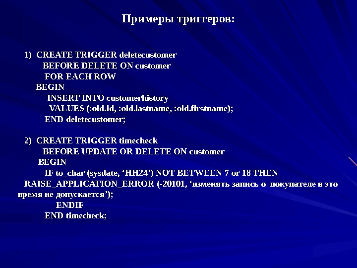 Примеры триггеров :  1) CREATE TRIGGER deletecustomer  BEFORE DELETE ON customer