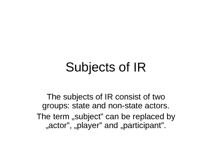 Subjects of IR The subjects of IR consist of two groups: state and non-state actors. The