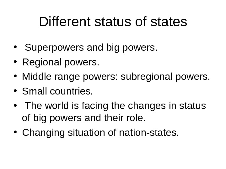 Different status of states •  Superpowers and big powers.  • Regional powers.  •