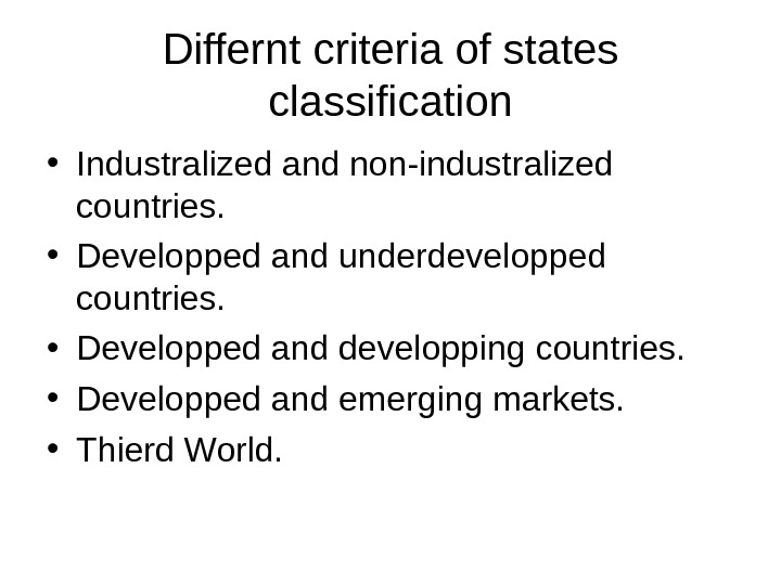 Differnt criteria of states classification • Industralized and non-industralized countries.  • Developped and underdevelopped countries.