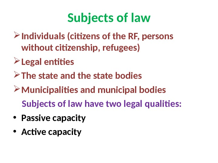 Subjects of law Individuals (citizens of the RF, persons without citizenship, refugees) Legal entities The state