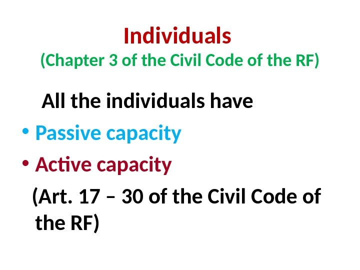 Individuals (Chapter 3 of the Civil Code of the RF) All the individuals have • Passive