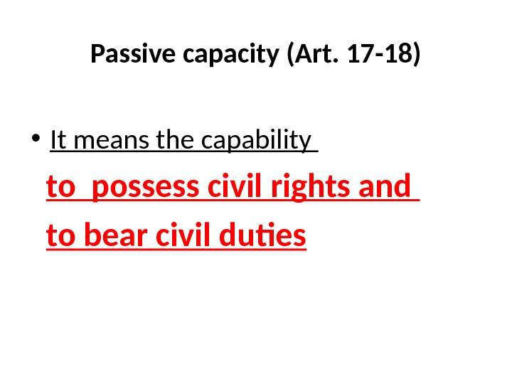 Passive capacity (Art. 17 -18) • It means the capability to possess civil rights and to