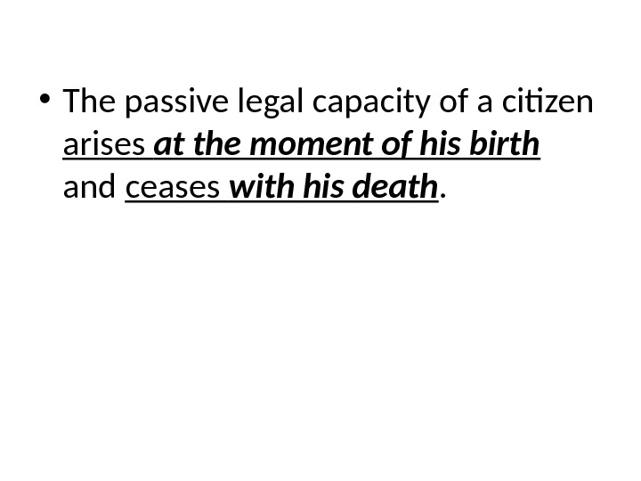 • The passive legal capacity of a citizen arises at the moment of his birth