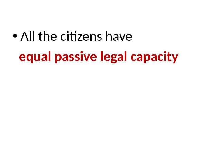 • All the citizens have  equal passive legal capacity