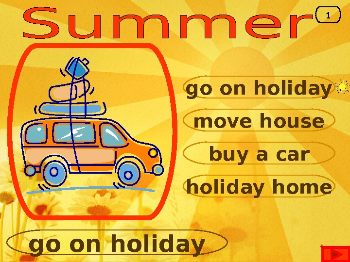 go on holiday move house buy a car holiday home go on holiday 1