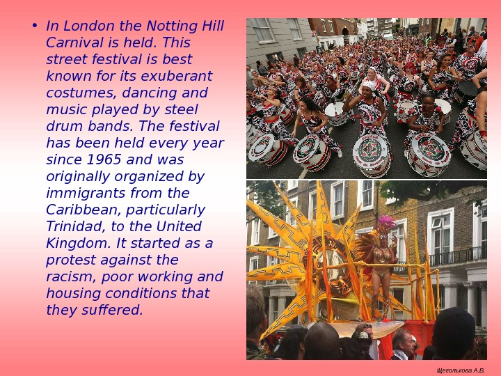 • In London the Notting Hill Carnival is held. This street festival is best
