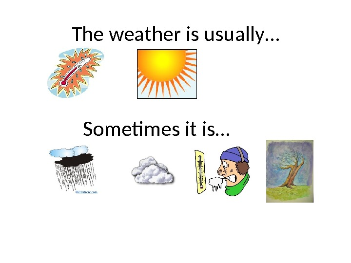 The weather is usually… Sometimes it is…