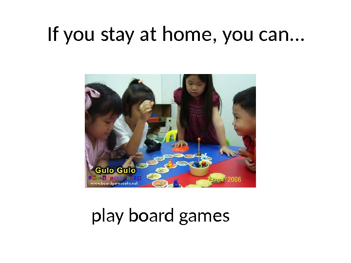 If you stay at home, you can… play board games
