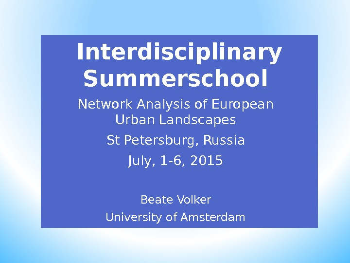 Interdisciplinary Summerschool Network Analysis of European Urban Landscapes St Petersburg, Russia July, 1 -6, 2015 Beate