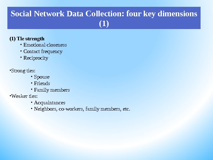 Social Network Data Collection: four key dimensions (1) Tie strength •  Emotional closeness •