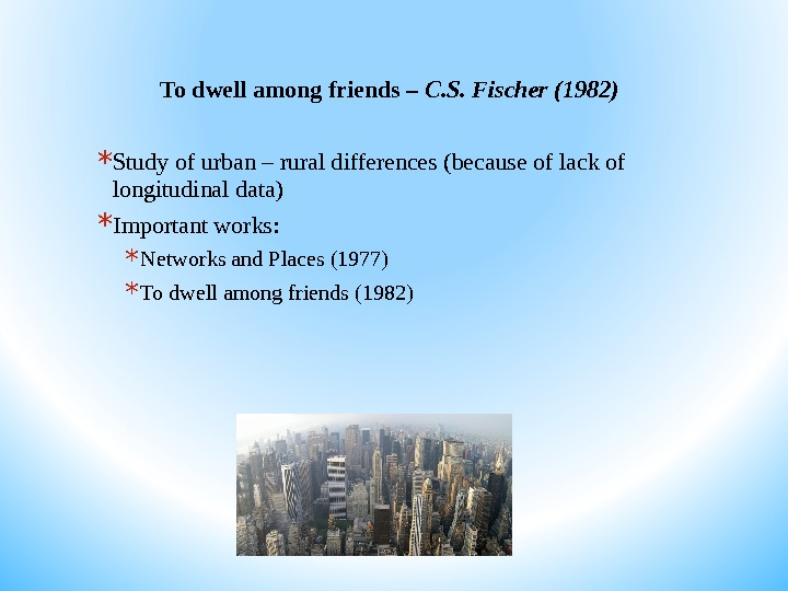 To dwell among friends – C. S. Fischer (1982) * Study of urban – rural differences