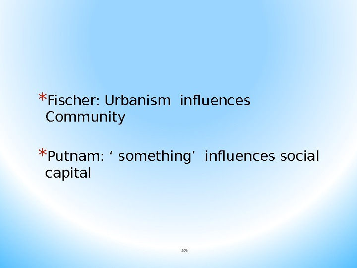 * Fischer: Urbanism influences Community * Putnam: ' something' influences social capital 105