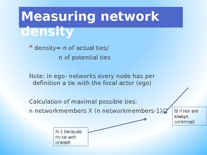 Measuring network density *  density= n of actual ties/   n of potential ties