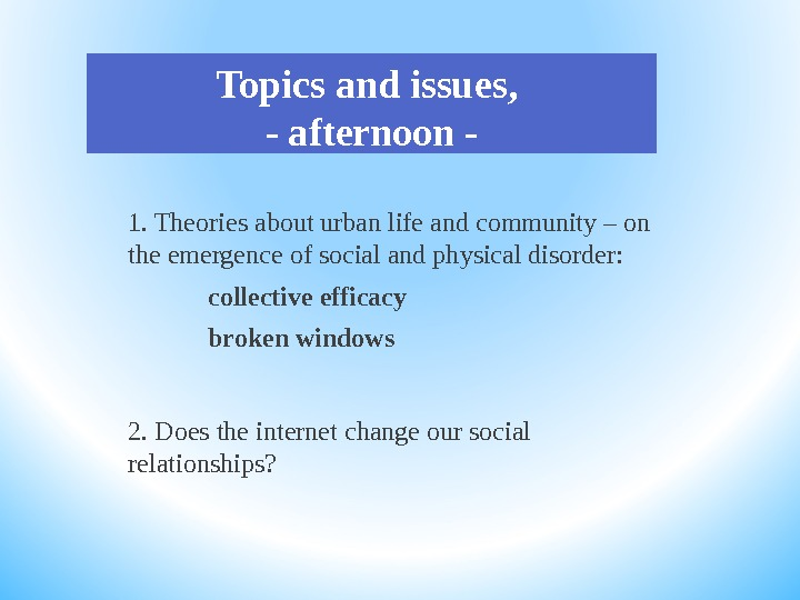 Topics and issues,  - afternoon - 1. Theories about urban life and community – on