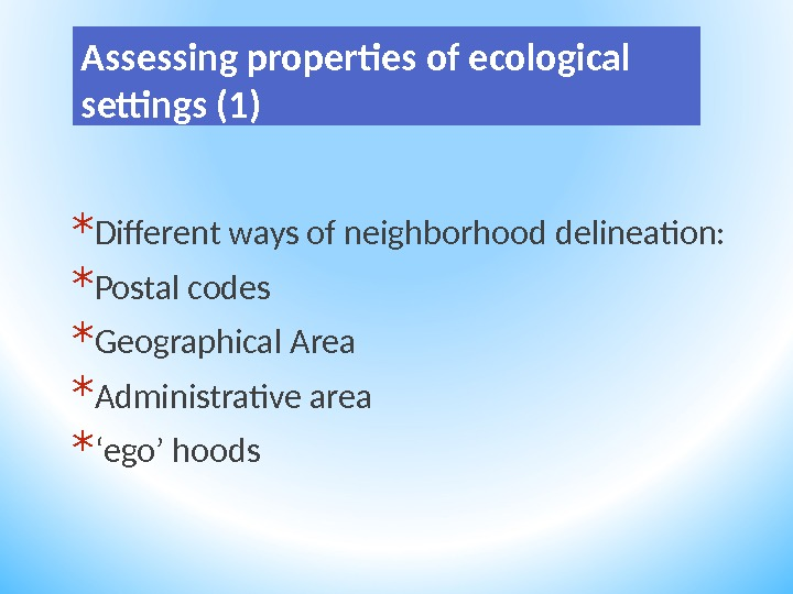Assessing properties of ecological settings (1) * Different ways of neighborhood delineation:  * Postal codes