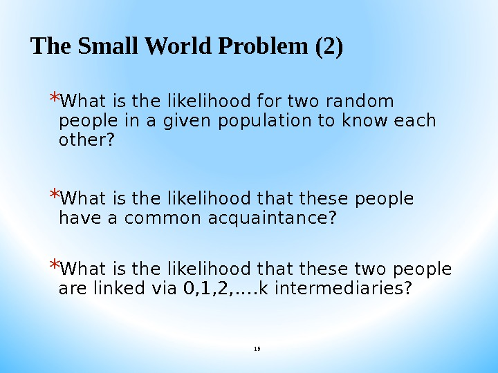 The Small World Problem (2) * What is the likelihood for two random people in a