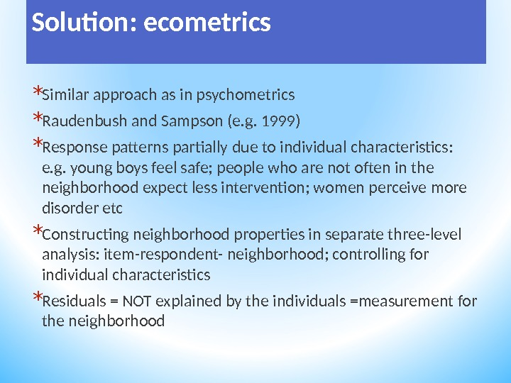 Solution: ecometrics * Similar approach as in psychometrics * Raudenbush and Sampson (e. g. 1999) *