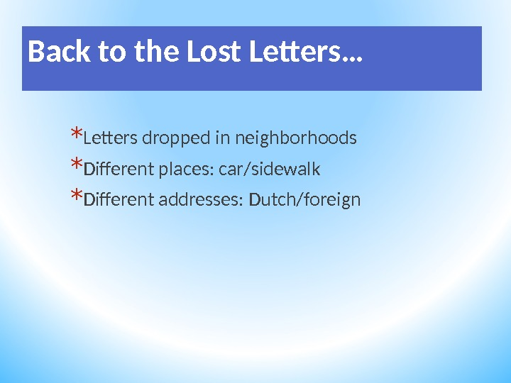 Back to the Lost Letters… * Letters dropped in neighborhoods * Different places: car/sidewalk * Different
