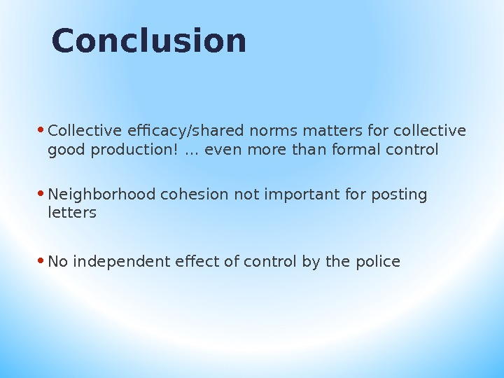 Conclusion • Collective efficacy/shared norms matters for collective good production! … even more than formal control