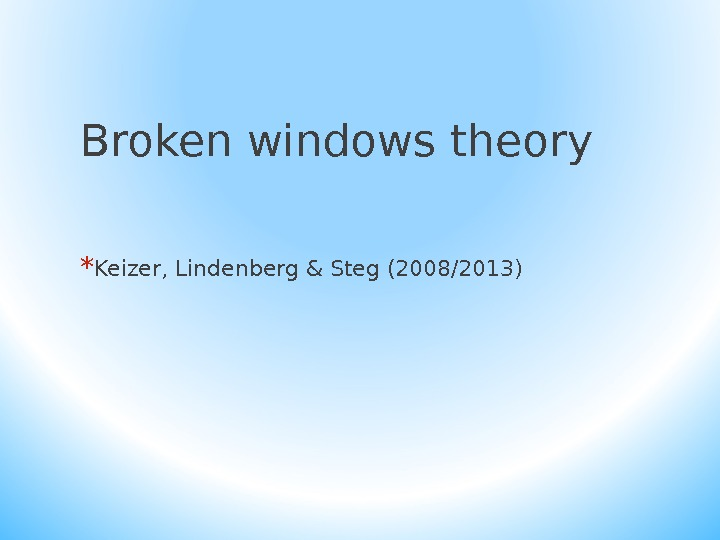 Broken windows theory * Keizer, Lindenberg & Steg (2008/2013)