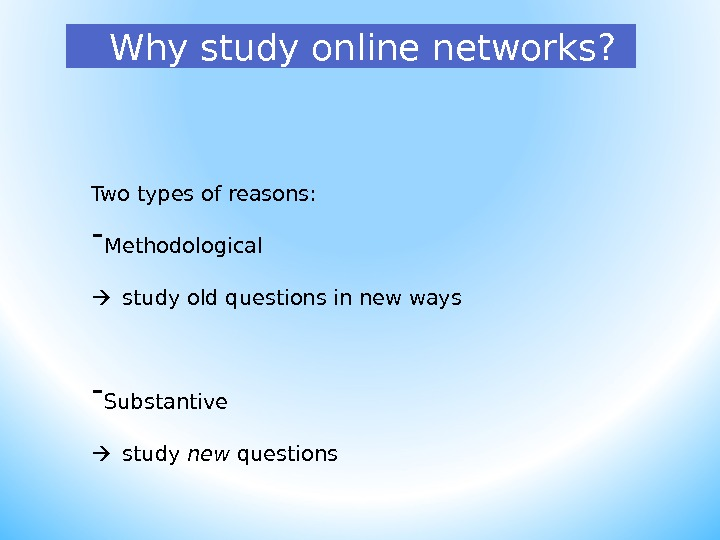 Why study online networks? Two types of reasons: - Methodological study old questions in new ways