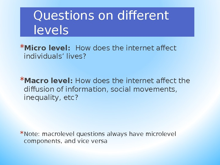 Questions on different levels * Micro level:  How does the internet affect individuals ' lives?
