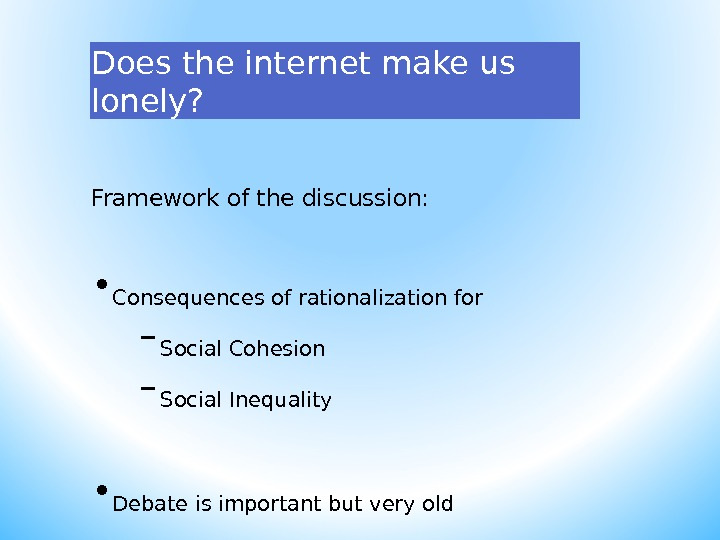 Does the internet make us lonely? Framework of the discussion:  • Consequences of rationalization for