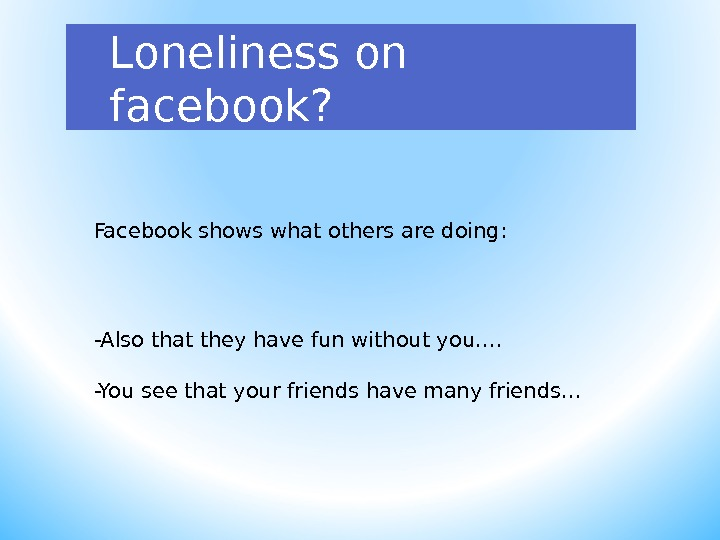 Loneliness on facebook? Facebook shows what others are doing: -Also that they have fun without you….