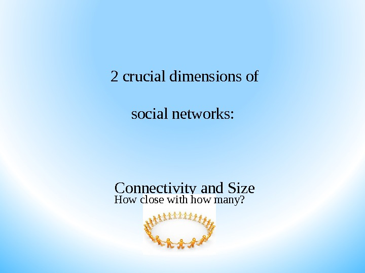 2 crucial dimensions of social networks:  Connectivity and Size How close with how many?