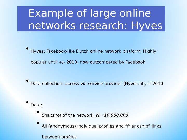 Example of large online networks research: Hyves • Hyves: Facebook-like Dutch online network platform. Highly popular
